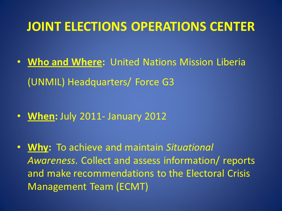 JOINT ELECTIONS OPERATIONS CENTER Who and Where: United Nations Mission Liberia (UNMIL) Headquarters/ Force G3 When: July 2011- January 2012 Why: To achieve and maintain Situational Awareness.