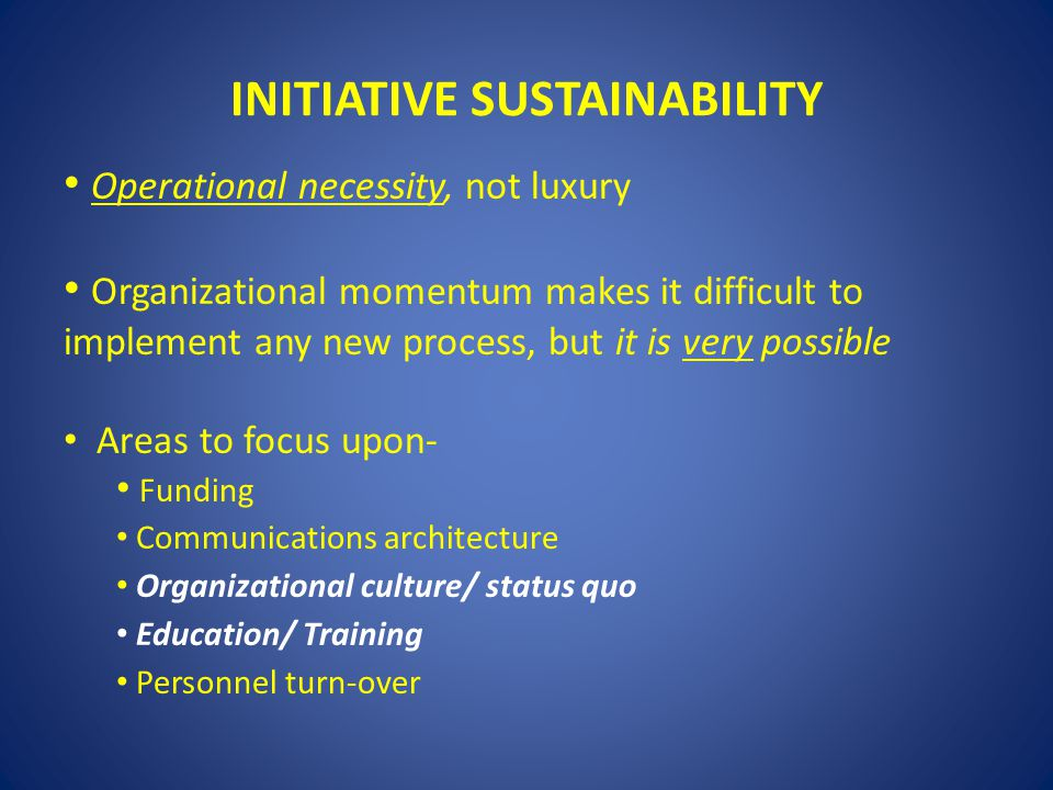 INITIATIVE SUSTAINABILITY Operational necessity, not luxury Organizational momentum makes it difficult to implement any new process, but it is very po