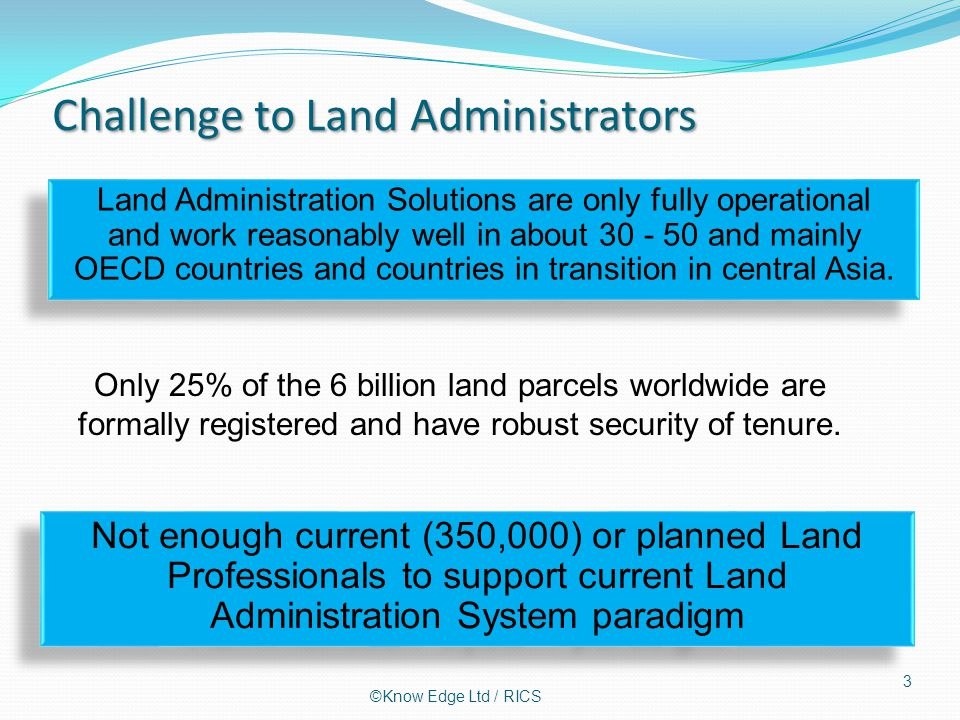 Challenge to Land Administrators 3 Only 25% of the 6 billion land parcels worldwide are formally registered and have robust security of tenure.