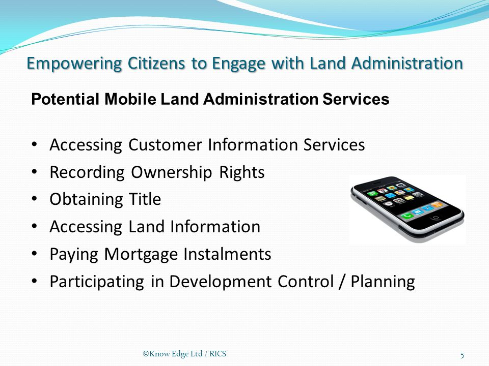 Empowering Citizens to Engage with Land Administration Accessing Customer Information Services Recording Ownership Rights Obtaining Title Accessing Land Information Paying Mortgage Instalments Participating in Development Control / Planning Potential Mobile Land Administration Services 5©Know Edge Ltd / RICS