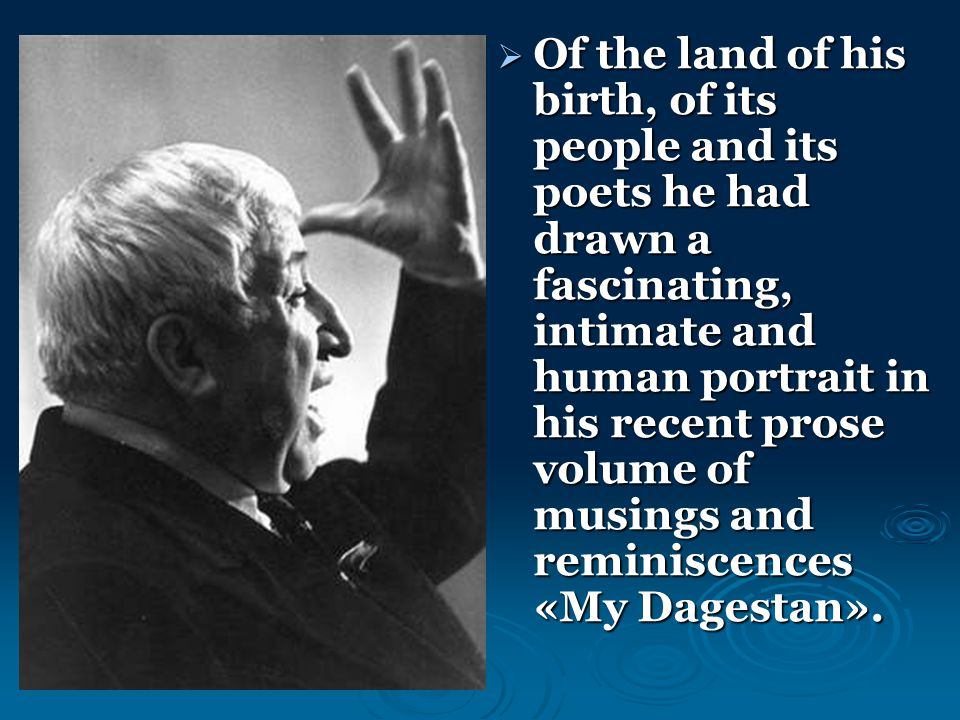  Of the land of his birth, of its people and its poets he had drawn a fascinating, intimate and human portrait in his recent prose volume of musings and reminiscences «My Dagestan».