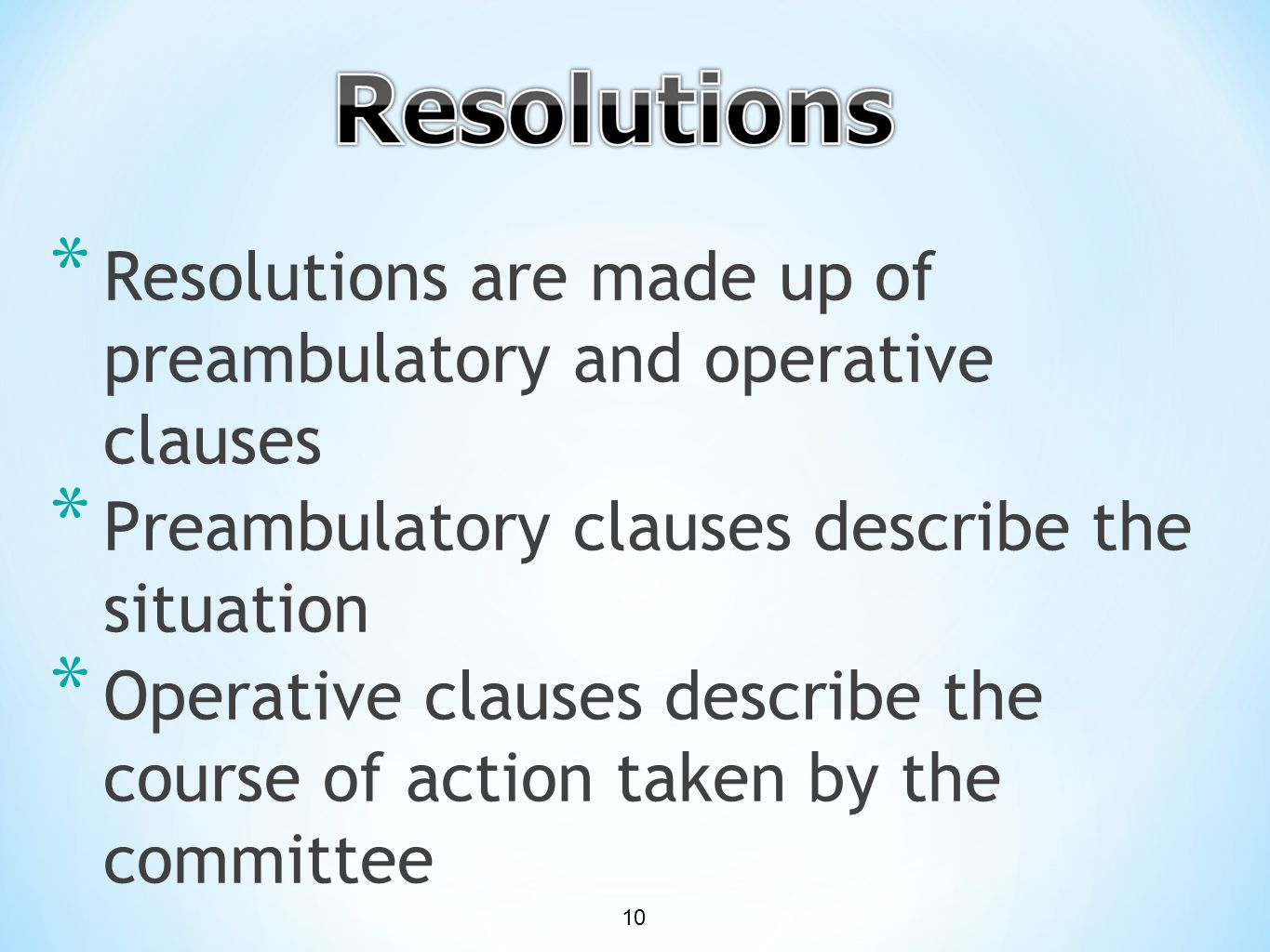 * Resolutions are made up of preambulatory and operative clauses * Preambulatory clauses describe the situation * Operative clauses describe the course of action taken by the committee 10