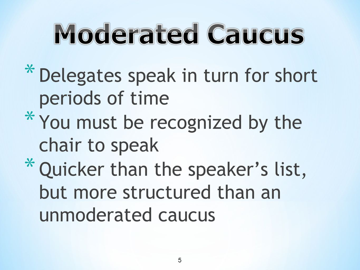 * Delegates speak in turn for short periods of time * You must be recognized by the chair to speak * Quicker than the speaker's list, but more structured than an unmoderated caucus 5