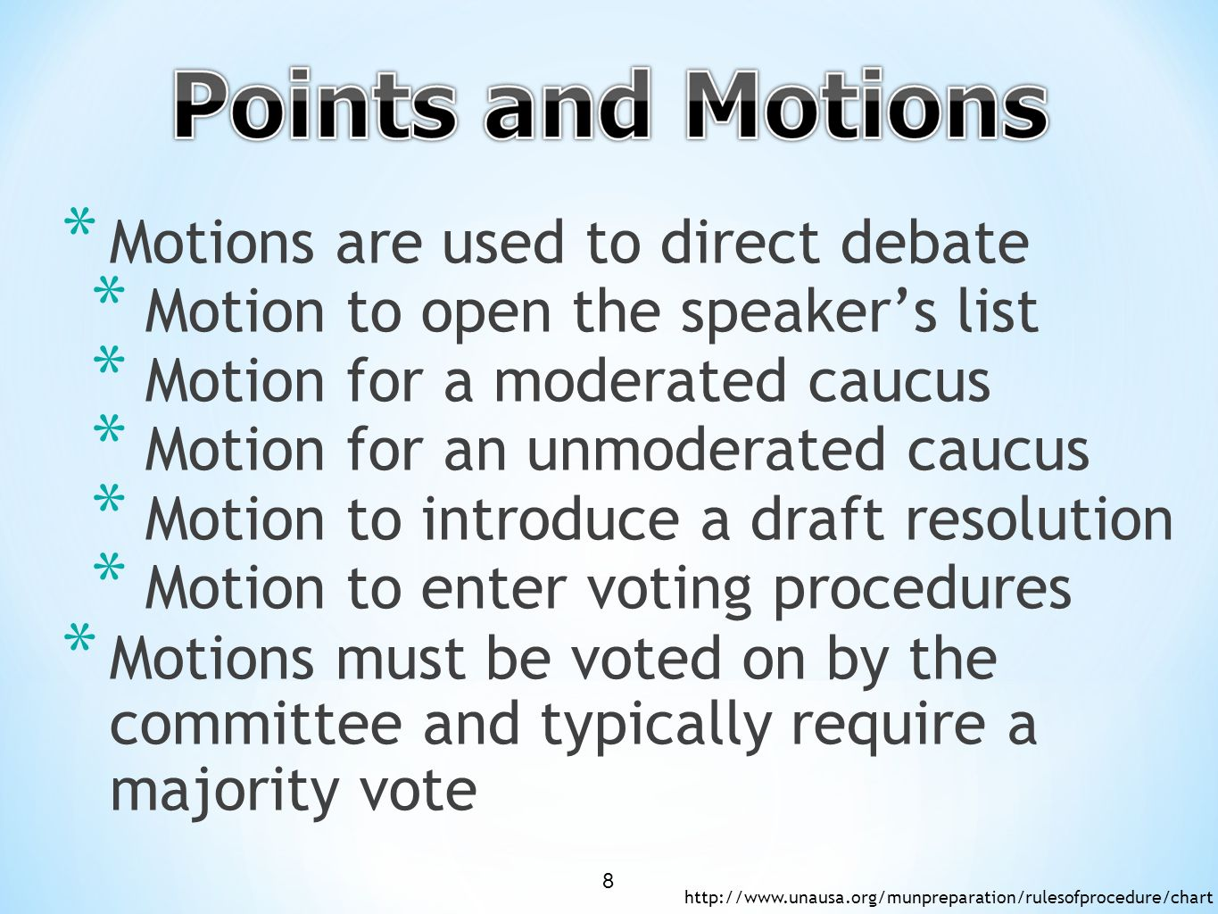 * Motions are used to direct debate * Motion to open the speaker's list * Motion for a moderated caucus * Motion for an unmoderated caucus * Motion to introduce a draft resolution * Motion to enter voting procedures * Motions must be voted on by the committee and typically require a majority vote http://www.unausa.org/munpreparation/rulesofprocedure/chart 8