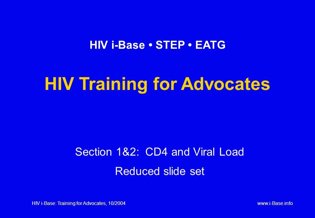 HIV i-Base: Training for Advocates, 10/2004www.i-Base.info Section 1&2: CD4 and Viral Load Reduced slide set HIV i-Base STEP EATG HIV Training for Advocates