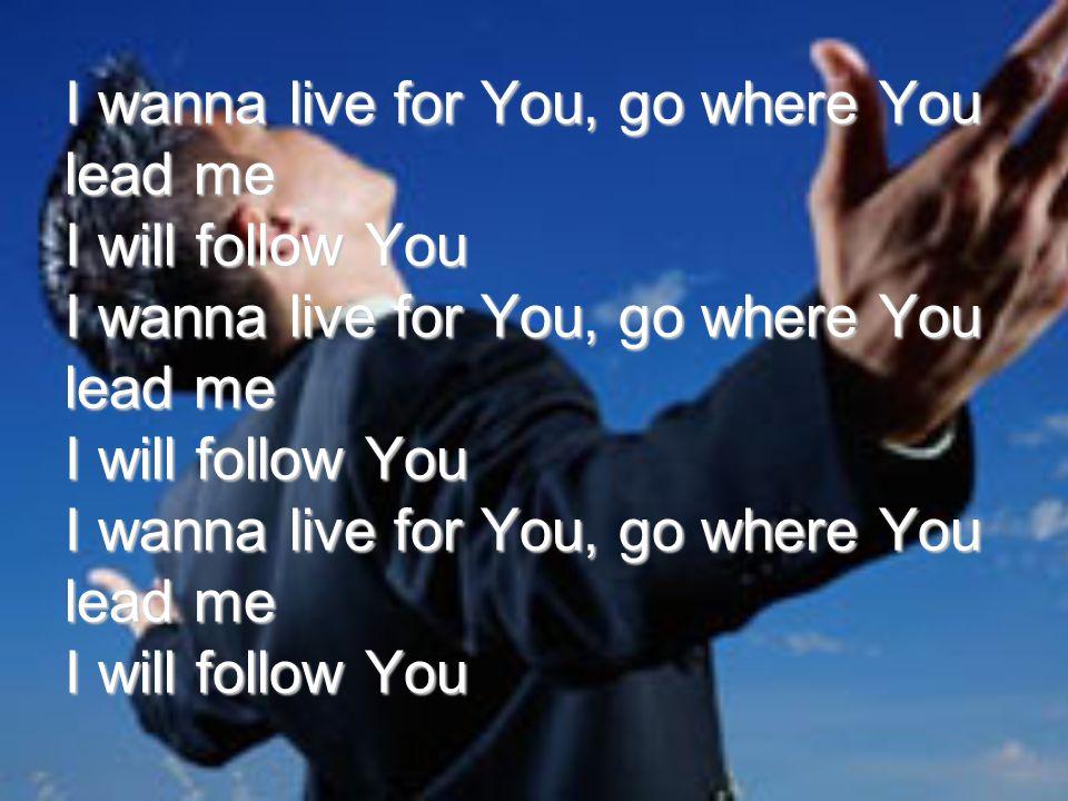 I wanna live for You, go where You lead me I will follow You I wanna live for You, go where You lead me I will follow You I wanna live for You, go where You lead me I will follow You