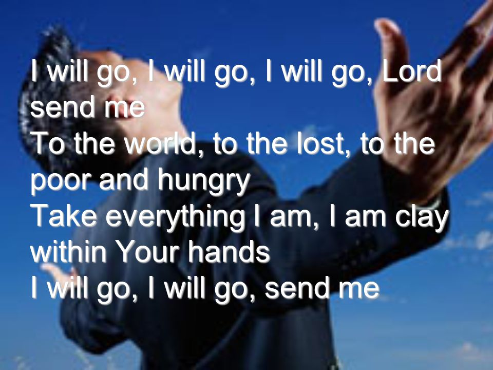 I will go, I will go, I will go, Lord send me To the world, to the lost, to the poor and hungry Take everything I am, I am clay within Your hands I will go, I will go, send me