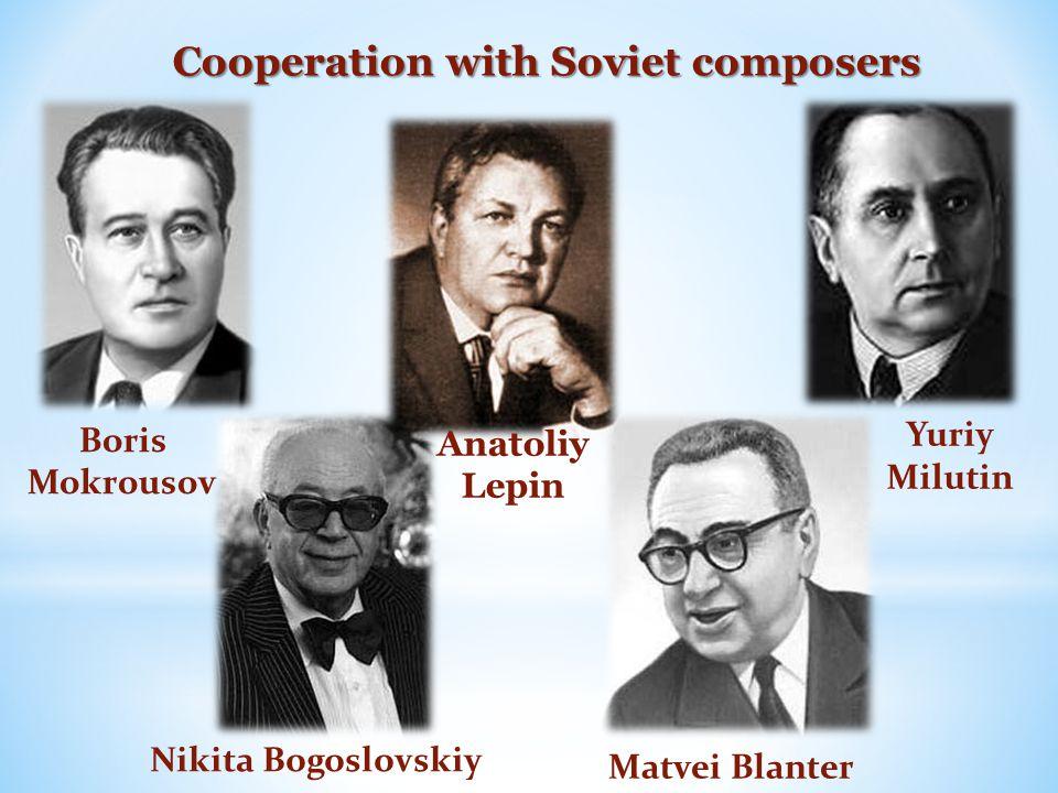 Cooperation with Soviet composers Matvei Blanter Nikita Bogoslovskiy Yuriy Milutin Boris Mokrousov Anatoliy Lepin