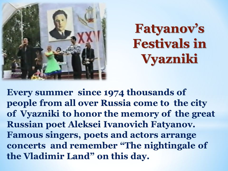 Fatyanov's Festivals in Vyazniki Every summer since 1974 thousands of people from all over Russia come to the city of Vyazniki to honor the memory of the great Russian poet Aleksei Ivanovich Fatyanov.