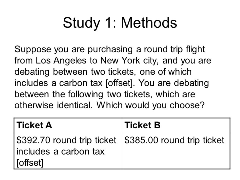 Study 1: Methods Suppose you are purchasing a round trip flight from Los Angeles to New York city, and you are debating between two tickets, one of wh