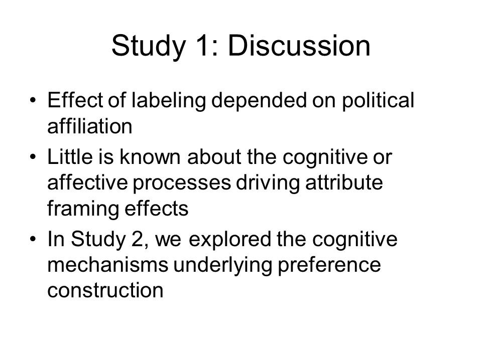 Study 1: Discussion Effect of labeling depended on political affiliation Little is known about the cognitive or affective processes driving attribute