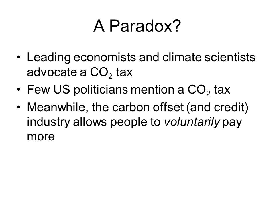 A Paradox? Leading economists and climate scientists advocate a CO 2 tax Few US politicians mention a CO 2 tax Meanwhile, the carbon offset (and credi