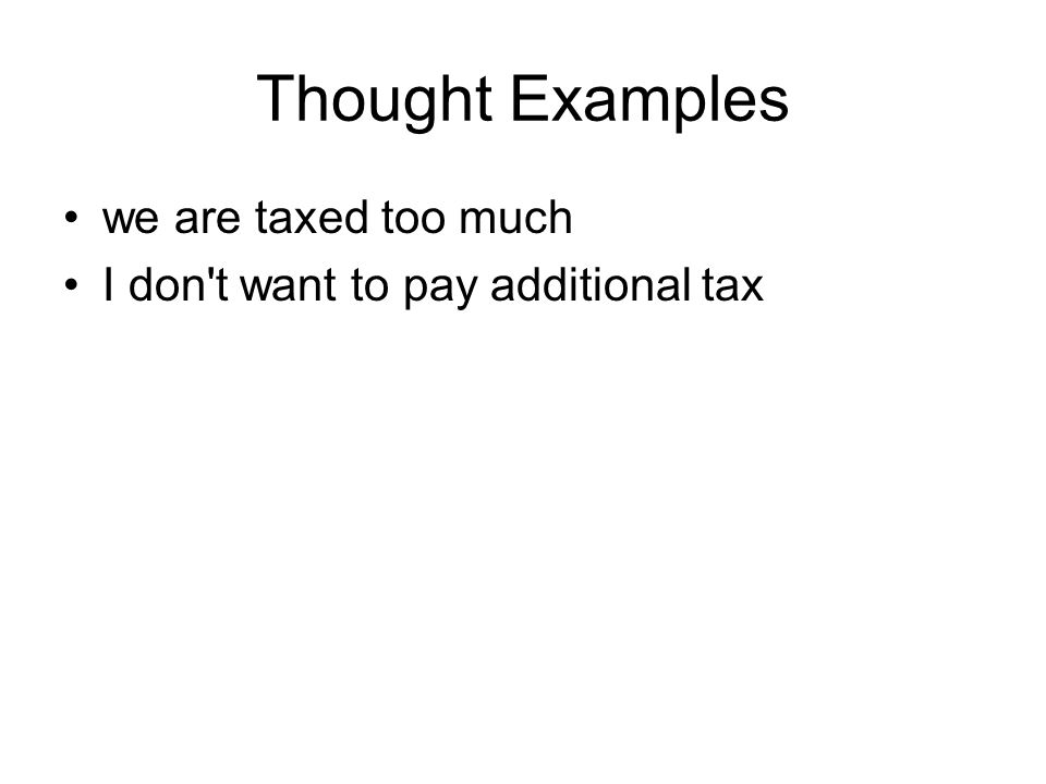 Thought Examples we are taxed too much I don't want to pay additional tax