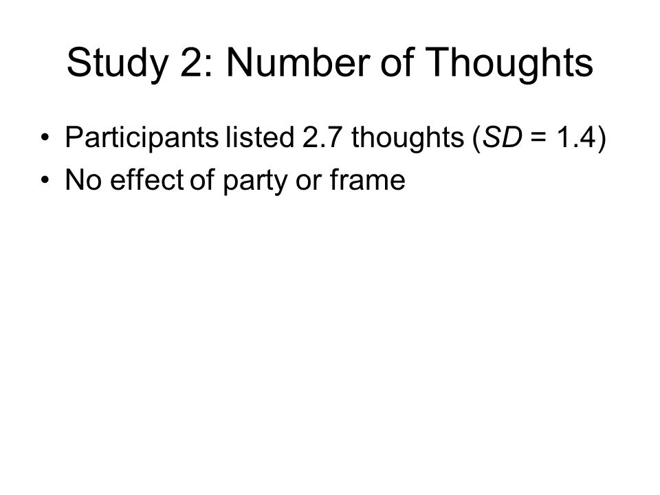Study 2: Number of Thoughts Participants listed 2.7 thoughts (SD = 1.4) No effect of party or frame