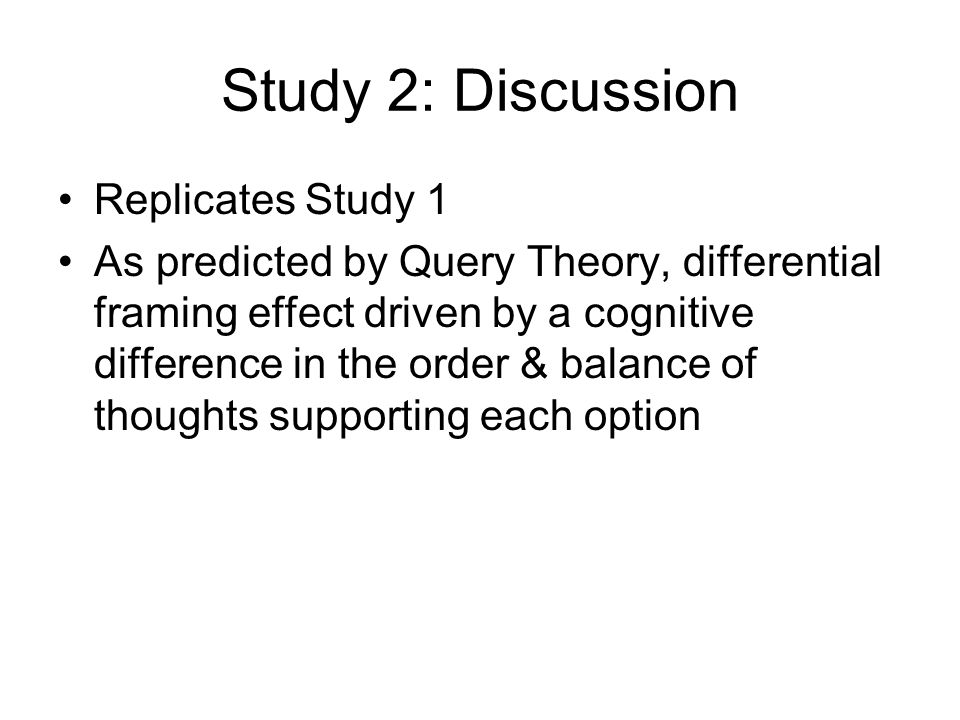 Study 2: Discussion Replicates Study 1 As predicted by Query Theory, differential framing effect driven by a cognitive difference in the order & balan