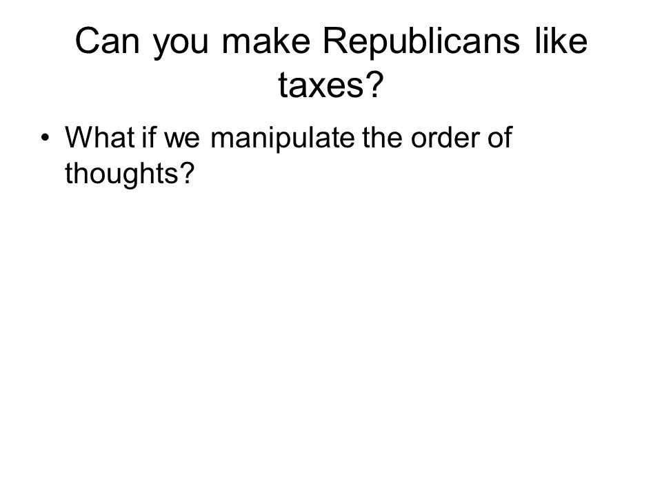 Can you make Republicans like taxes? What if we manipulate the order of thoughts?