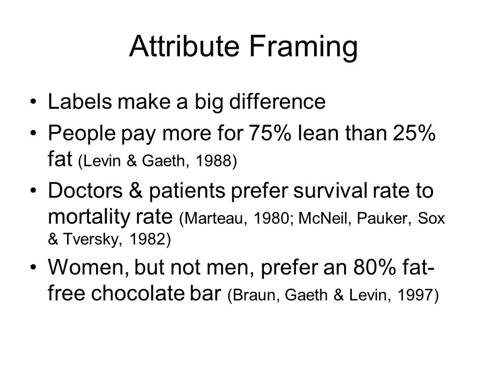 Attribute Framing Labels make a big difference People pay more for 75% lean than 25% fat (Levin & Gaeth, 1988) Doctors & patients prefer survival rate