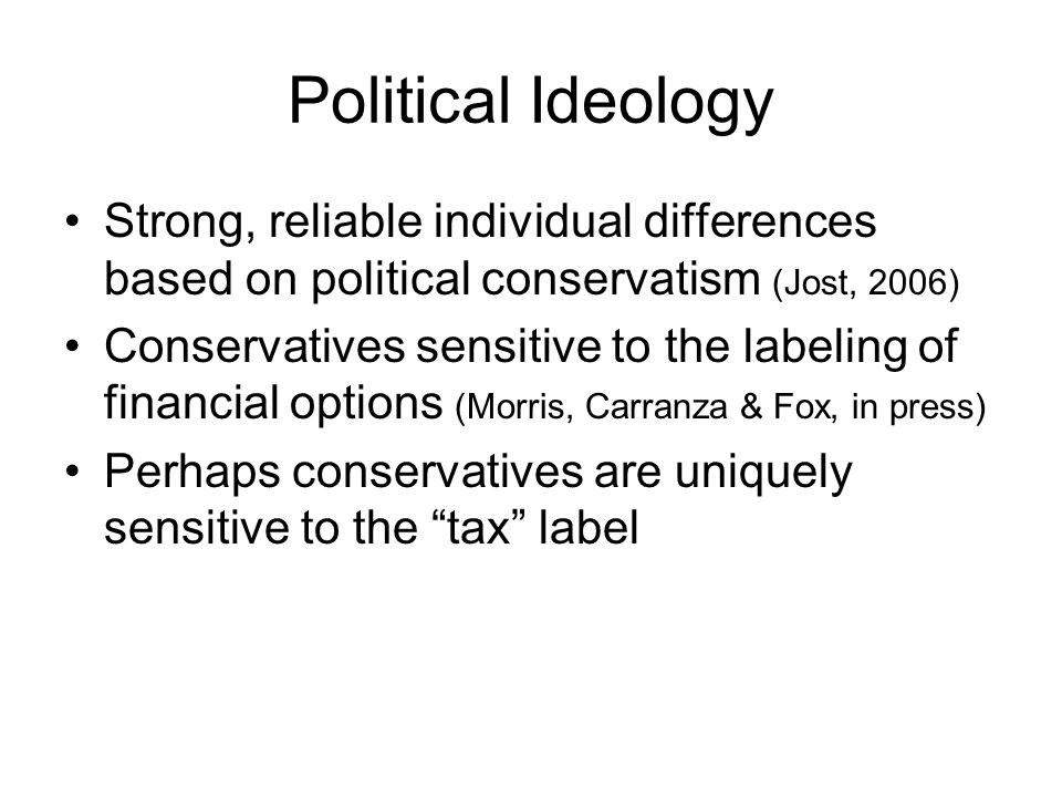 Political Ideology Strong, reliable individual differences based on political conservatism (Jost, 2006) Conservatives sensitive to the labeling of fin