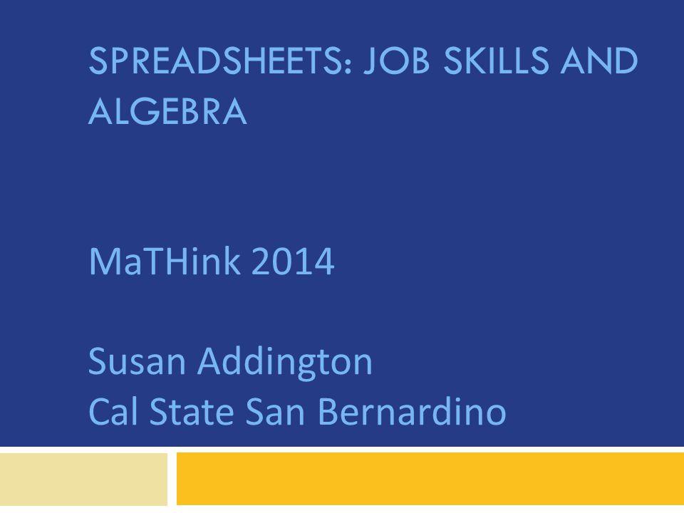 SPREADSHEETS: JOB SKILLS AND ALGEBRA MaTHink 2014 Susan Addington Cal State San Bernardino