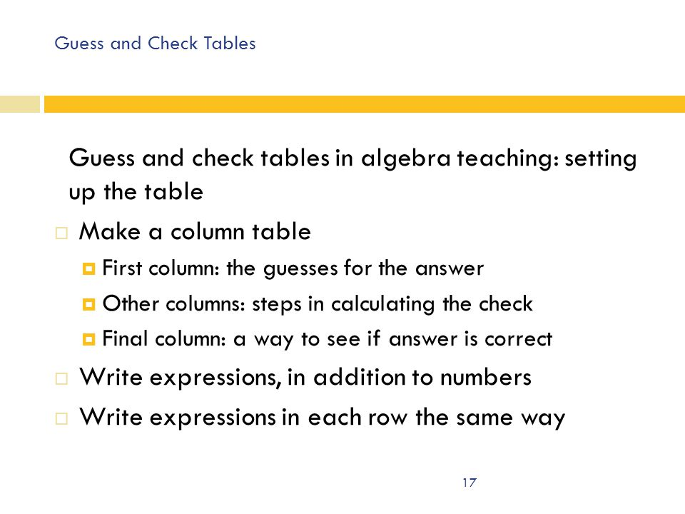 Guess and Check Tables Guess and check tables in algebra teaching: setting up the table  Make a column table  First column: the guesses for the answer  Other columns: steps in calculating the check  Final column: a way to see if answer is correct  Write expressions, in addition to numbers  Write expressions in each row the same way 17