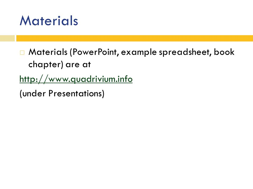 Materials  Materials (PowerPoint, example spreadsheet, book chapter) are at http://www.quadrivium.info (under Presentations)