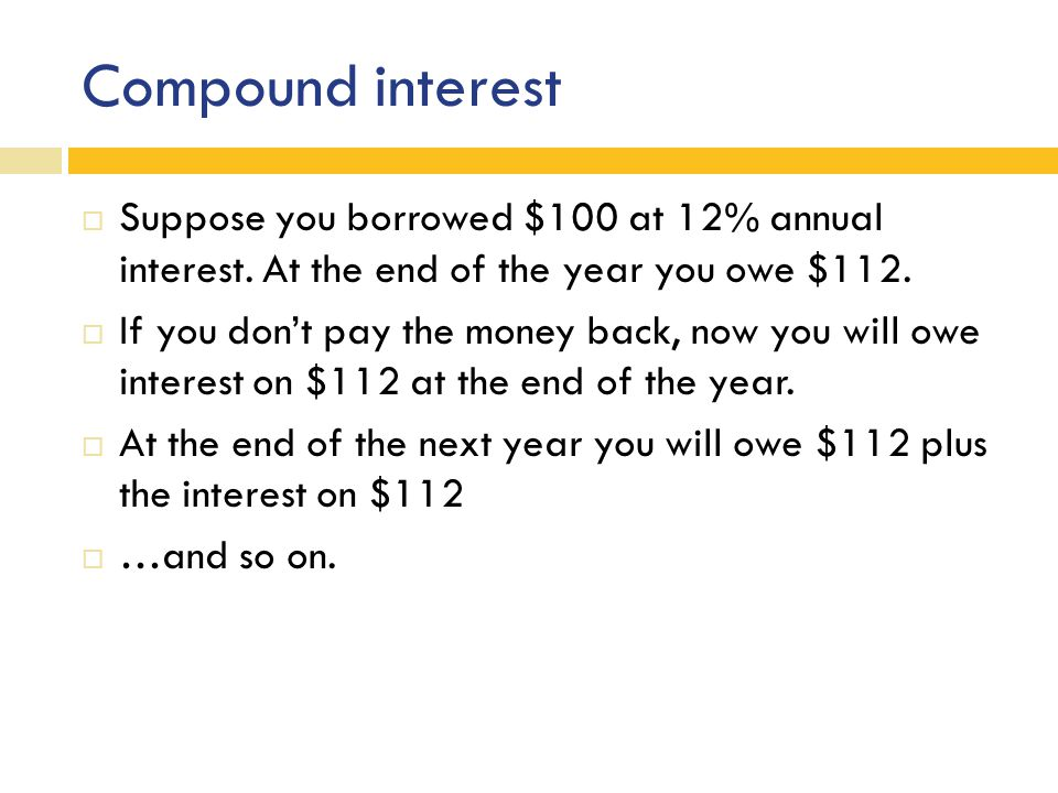 Compound interest  Suppose you borrowed $100 at 12% annual interest.