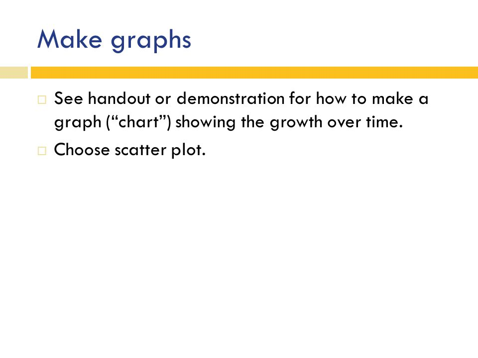 Make graphs  See handout or demonstration for how to make a graph ( chart ) showing the growth over time.