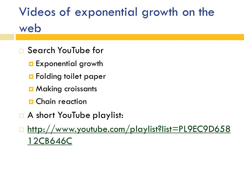 Videos of exponential growth on the web  Search YouTube for  Exponential growth  Folding toilet paper  Making croissants  Chain reaction  A short YouTube playlist:  http://www.youtube.com/playlist list=PL9EC9D658 12CB646C http://www.youtube.com/playlist list=PL9EC9D658 12CB646C