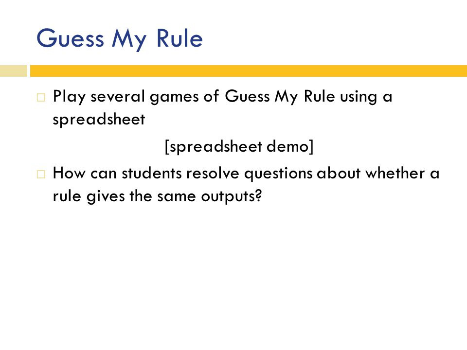 Guess My Rule  Play several games of Guess My Rule using a spreadsheet [spreadsheet demo]  How can students resolve questions about whether a rule gives the same outputs