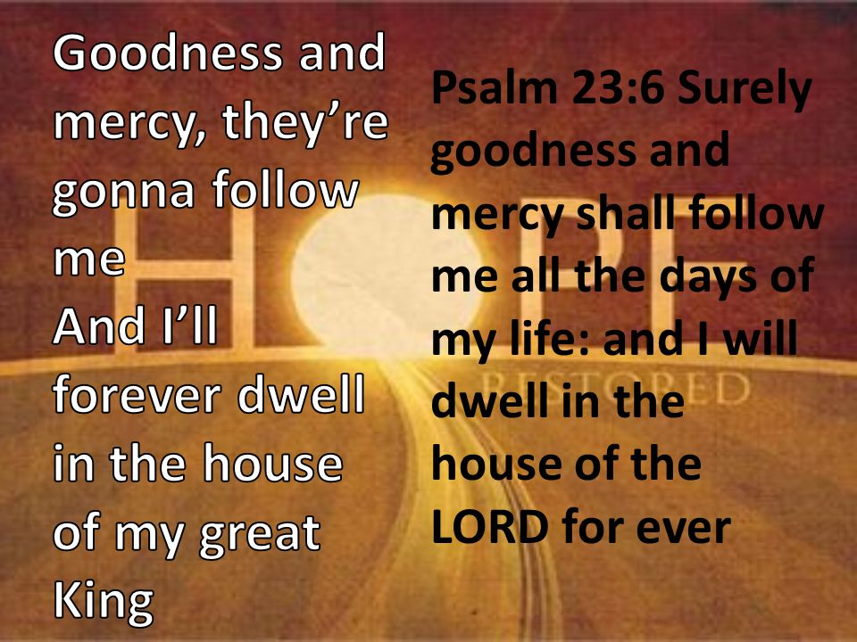 Psalm 23:6 Surely goodness and mercy shall follow me all the days of my life: and I will dwell in the house of the LORD for ever