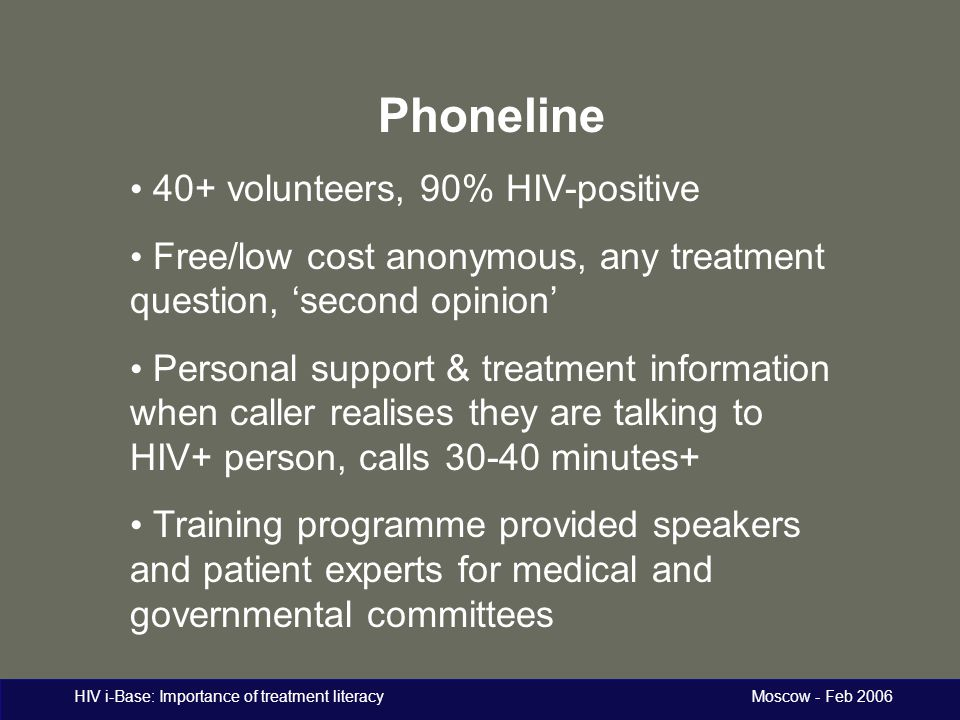 HIV i-Base: Importance of treatment literacy Moscow - Feb 2006 Phoneline 40+ volunteers, 90% HIV-positive Free/low cost anonymous, any treatment quest