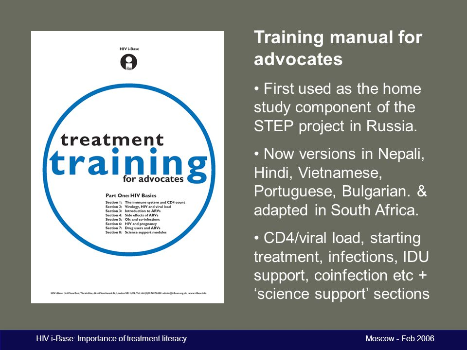 HIV i-Base: Importance of treatment literacy Moscow - Feb 2006 Training manual for advocates First used as the home study component of the STEP projec