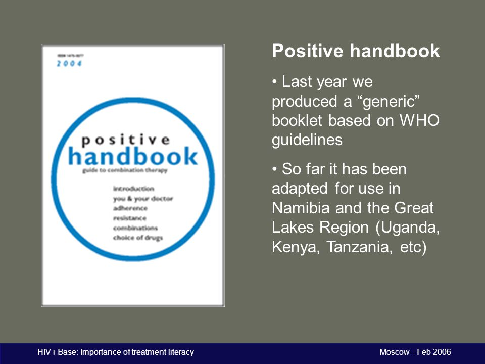 "HIV i-Base: Importance of treatment literacy Moscow - Feb 2006 Positive handbook Last year we produced a ""generic"" booklet based on WHO guidelines So"