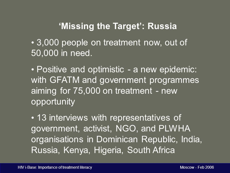 HIV i-Base: Importance of treatment literacy Moscow - Feb 2006 'Missing the Target': Russia 3,000 people on treatment now, out of 50,000 in need.