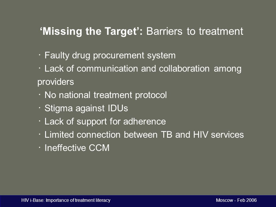 HIV i-Base: Importance of treatment literacy Moscow - Feb 2006 'Missing the Target': Barriers to treatment ・ Faulty drug procurement system ・ Lack of communication and collaboration among providers ・ No national treatment protocol ・ Stigma against IDUs ・ Lack of support for adherence ・ Limited connection between TB and HIV services ・ Ineffective CCM