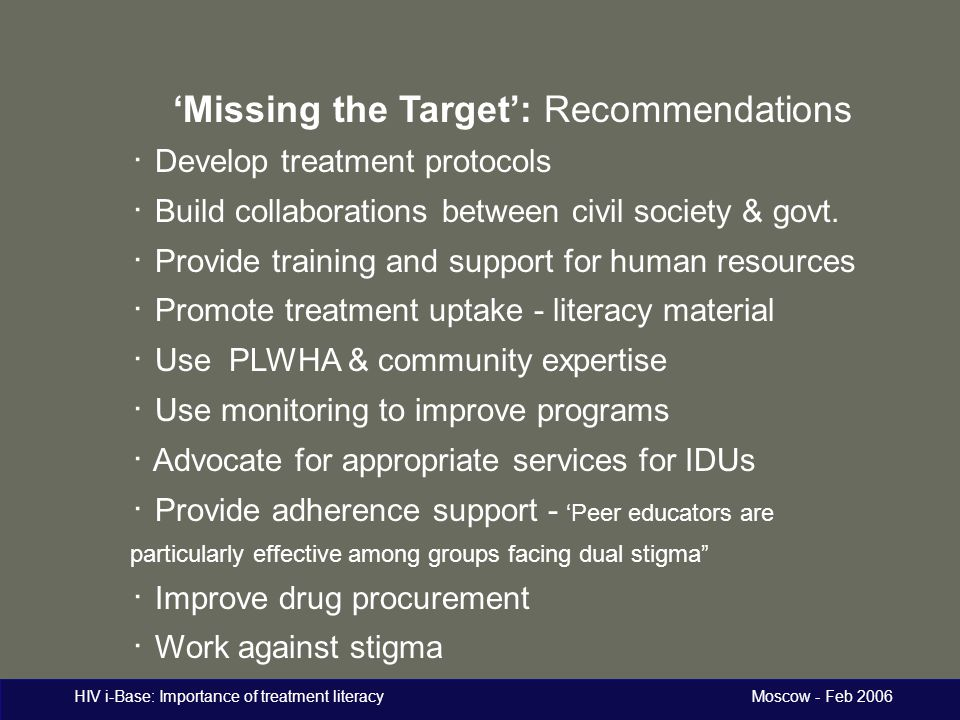 HIV i-Base: Importance of treatment literacy Moscow - Feb 2006 'Missing the Target': Recommendations ・ Develop treatment protocols ・ Build collaborati