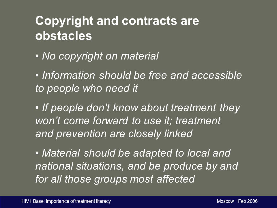 HIV i-Base: Importance of treatment literacy Moscow - Feb 2006 Copyright and contracts are obstacles No copyright on material Information should be fr