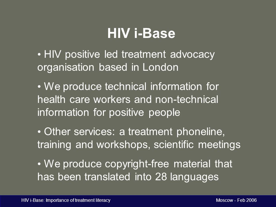 HIV i-Base: Importance of treatment literacy Moscow - Feb 2006 Printed material: comprehensive, low literacy guides Introduction to combination therapy Changing treatment Avoiding & managing side effects HIV, pregnancy & women's health Distributed free in clinics and through support groups