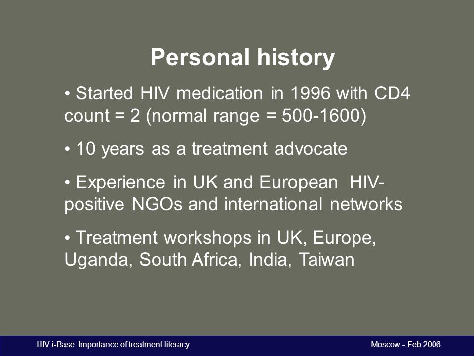 HIV i-Base: Importance of treatment literacy Moscow - Feb 2006 Personal history Started HIV medication in 1996 with CD4 count = 2 (normal range = 500-1600) 10 years as a treatment advocate Experience in UK and European HIV- positive NGOs and international networks Treatment workshops in UK, Europe, Uganda, South Africa, India, Taiwan