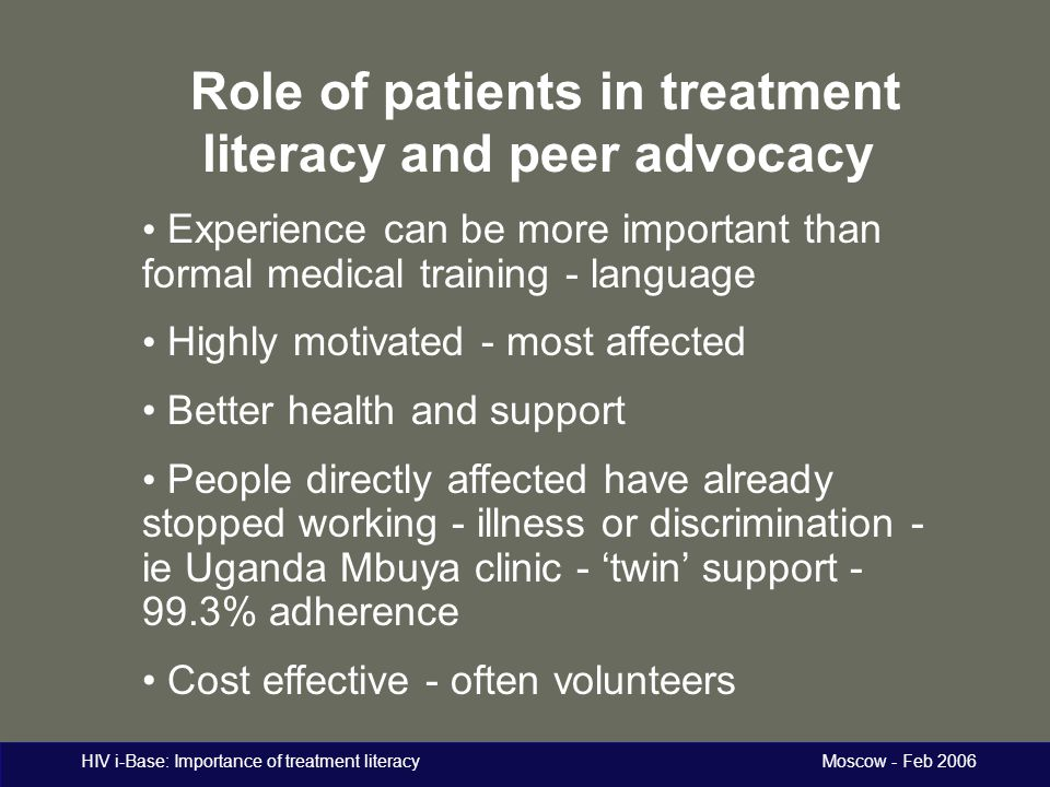HIV i-Base: Importance of treatment literacy Moscow - Feb 2006 Role of patients in treatment literacy and peer advocacy Experience can be more importa