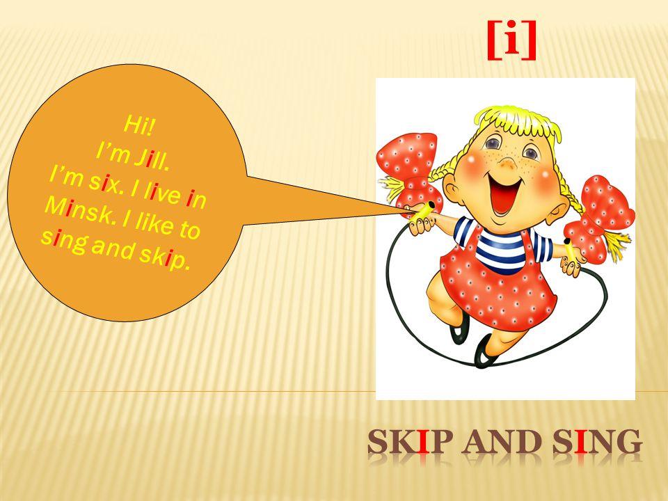 [i] Hi! I'm J i ll. I'm s i x. I l i ve i n M i nsk. I like to s i ng and sk i p.