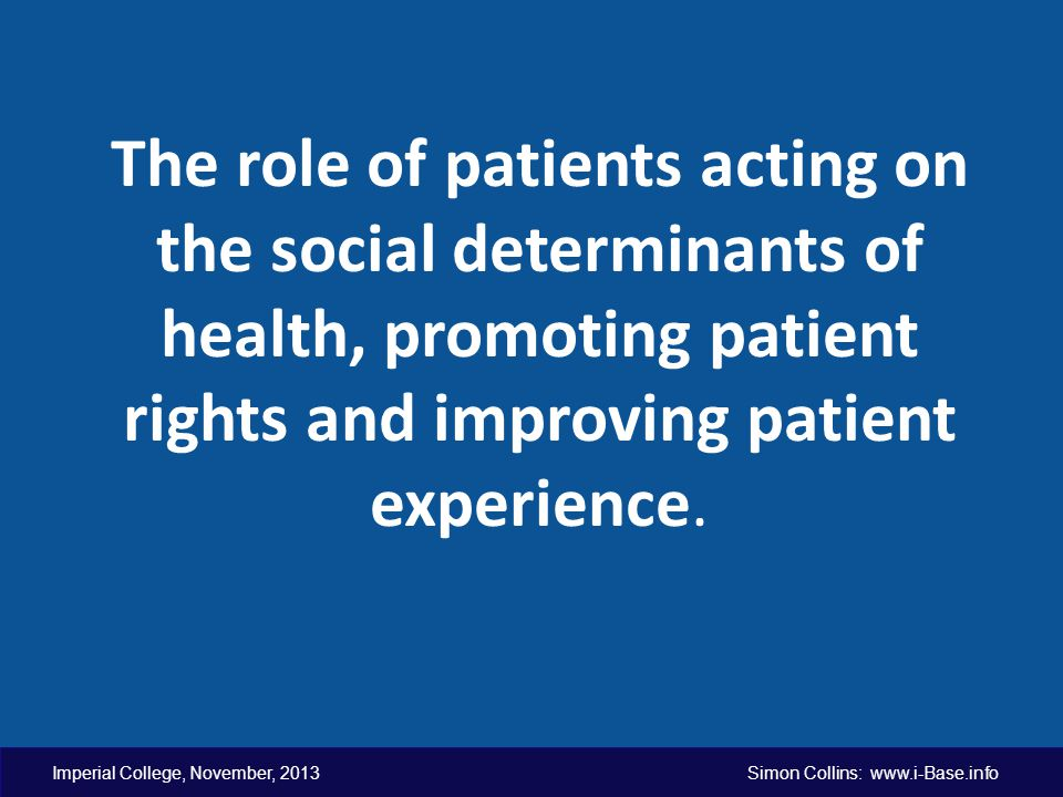 Imperial College, November, 2013 Simon Collins: www.i-Base.info The role of patients acting on the social determinants of health, promoting patient rights and improving patient experience.