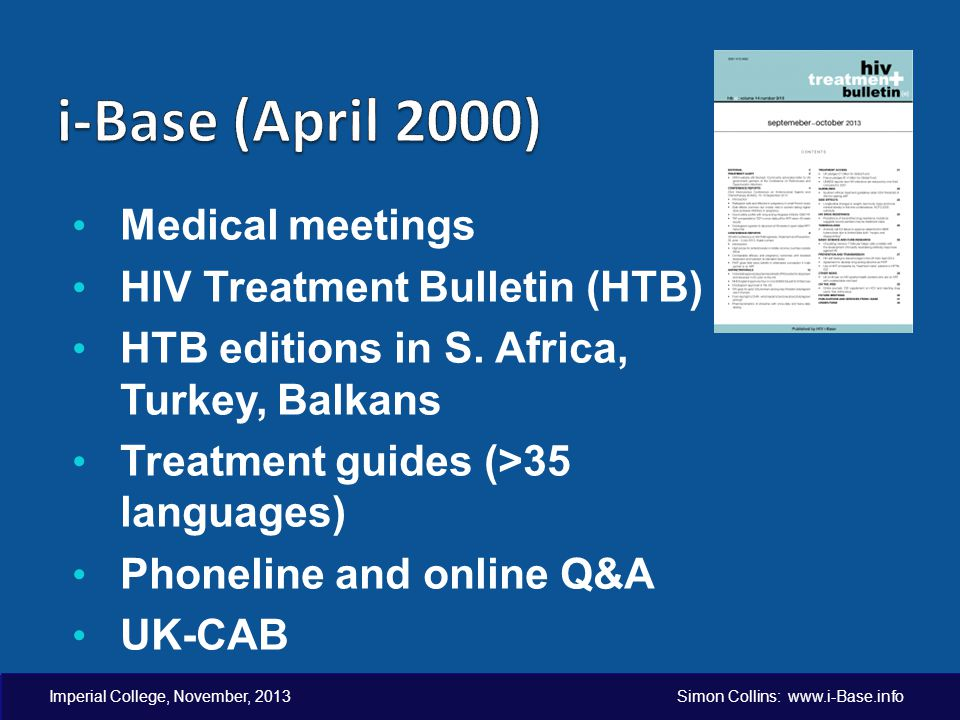 Imperial College, November, 2013 Simon Collins: www.i-Base.info Medical meetings HIV Treatment Bulletin (HTB) HTB editions in S. Africa, Turkey, Balka
