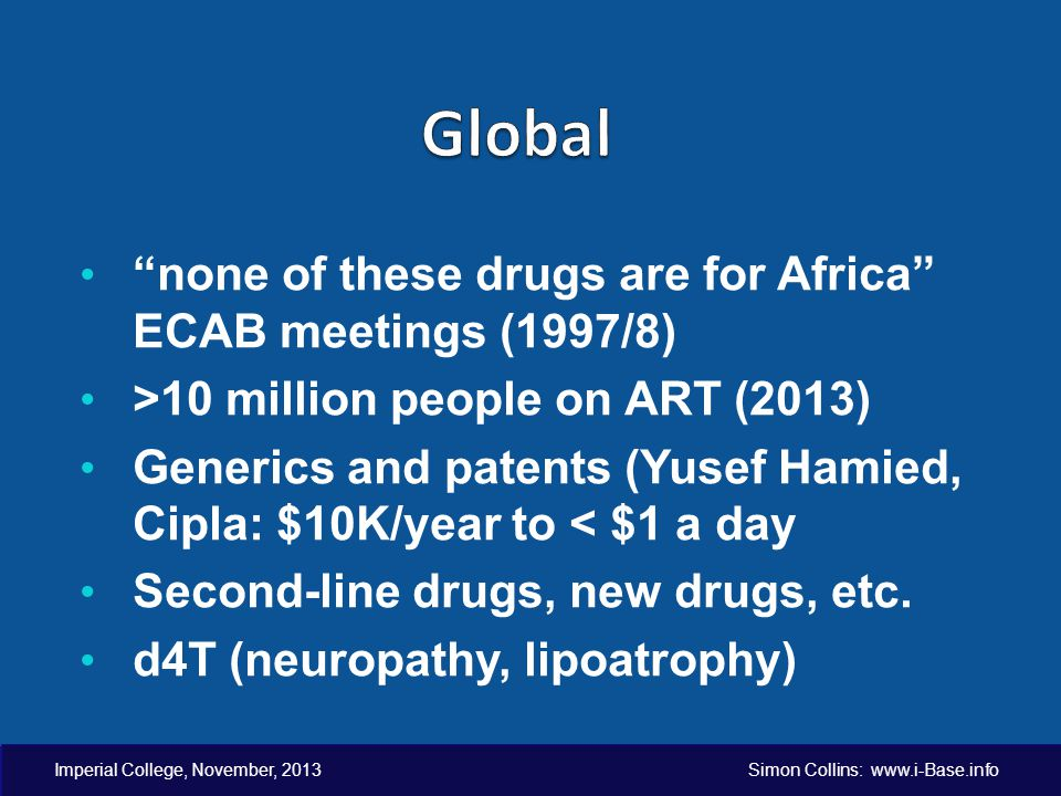 Imperial College, November, 2013 Simon Collins: www.i-Base.info none of these drugs are for Africa ECAB meetings (1997/8) >10 million people on ART (2013) Generics and patents (Yusef Hamied, Cipla: $10K/year to < $1 a day Second-line drugs, new drugs, etc.