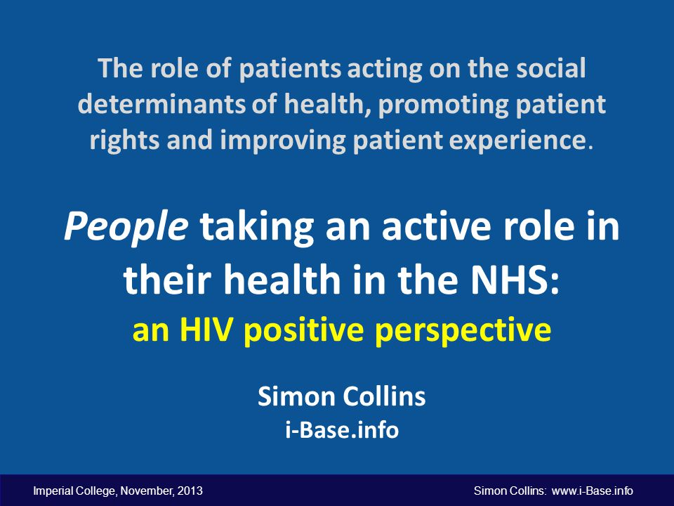Imperial College, November, 2013 Simon Collins: www.i-Base.info The role of patients acting on the social determinants of health, promoting patient ri