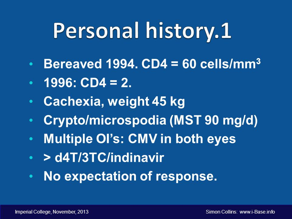 Imperial College, November, 2013 Simon Collins: www.i-Base.info Bereaved 1994. CD4 = 60 cells/mm 3 1996: CD4 = 2. Cachexia, weight 45 kg Crypto/micros