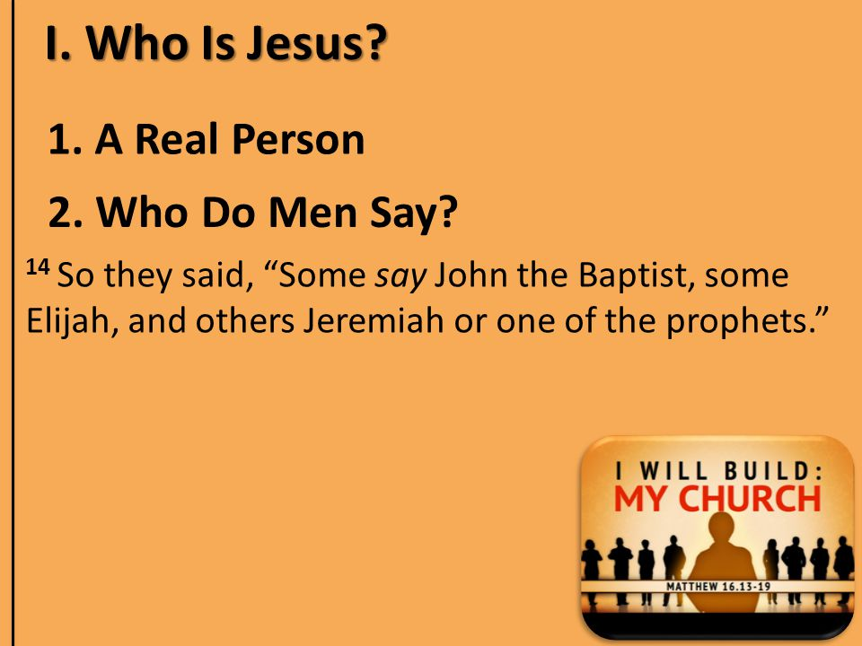 I. Who Is Jesus. 1. A Real Person 2. Who Do Men Say.