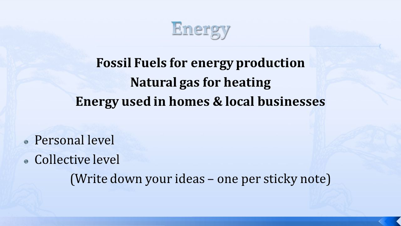 Fossil Fuels for energy production Natural gas for heating Energy used in homes & local businesses  Personal level  Collective level (Write down your ideas – one per sticky note)