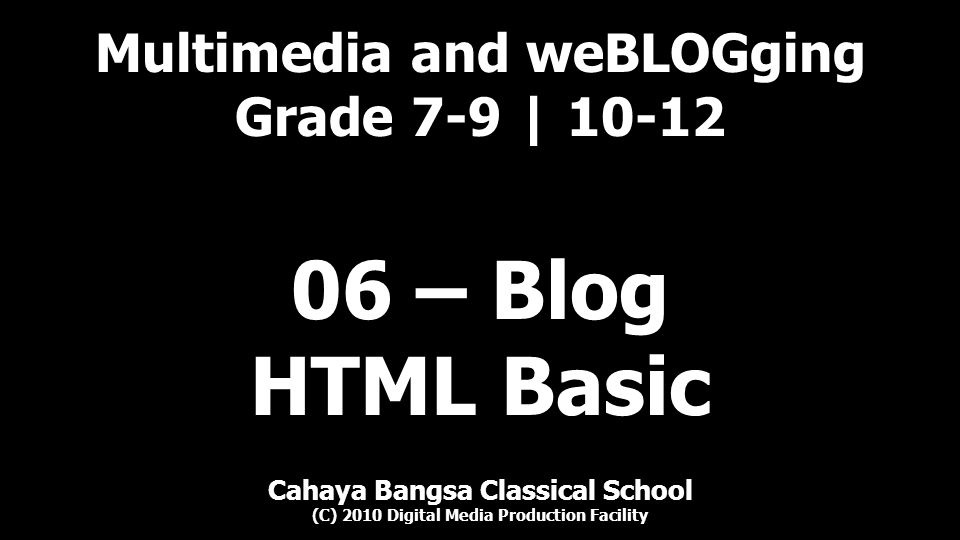 Cahaya Bangsa Classical School Multimedia and weBLOGging (C) 2010 Digital Media Production Facility Color text where rr defines hex value for color red, ranges from 0 to ff gg defines hex value for color green, ranges from 0 to ff bb defines hex value for color blue, ranges from 0 to ff Example: cyan yellow magenta will result (in web browser): cyan yellow magenta Note hexadecimal ranges from 00-09, 0a-0f, 10-19, 1a-1f, 20-2f-9f, a0-af-ff when translated to decimal, the value ranges from 0 to 255 Color | 12 06 – Blog – 01 – HTML Basic