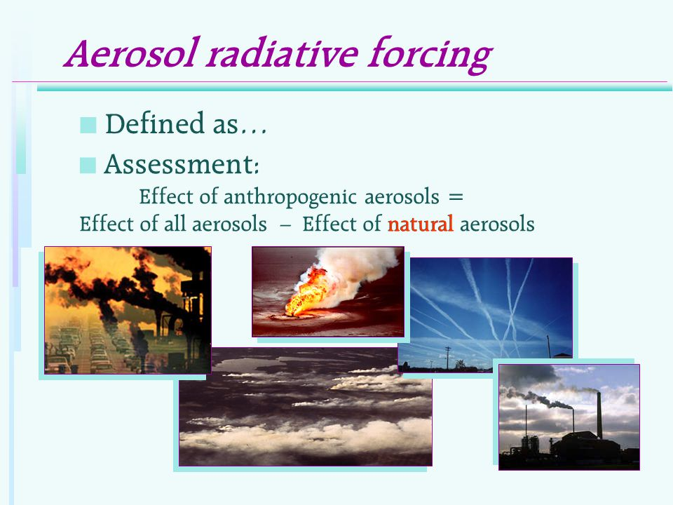 n Assessment: Effect of anthropogenic aerosols = Effect of all aerosols – Effect of natural aerosols Aerosol radiative forcing n Defined as… natural